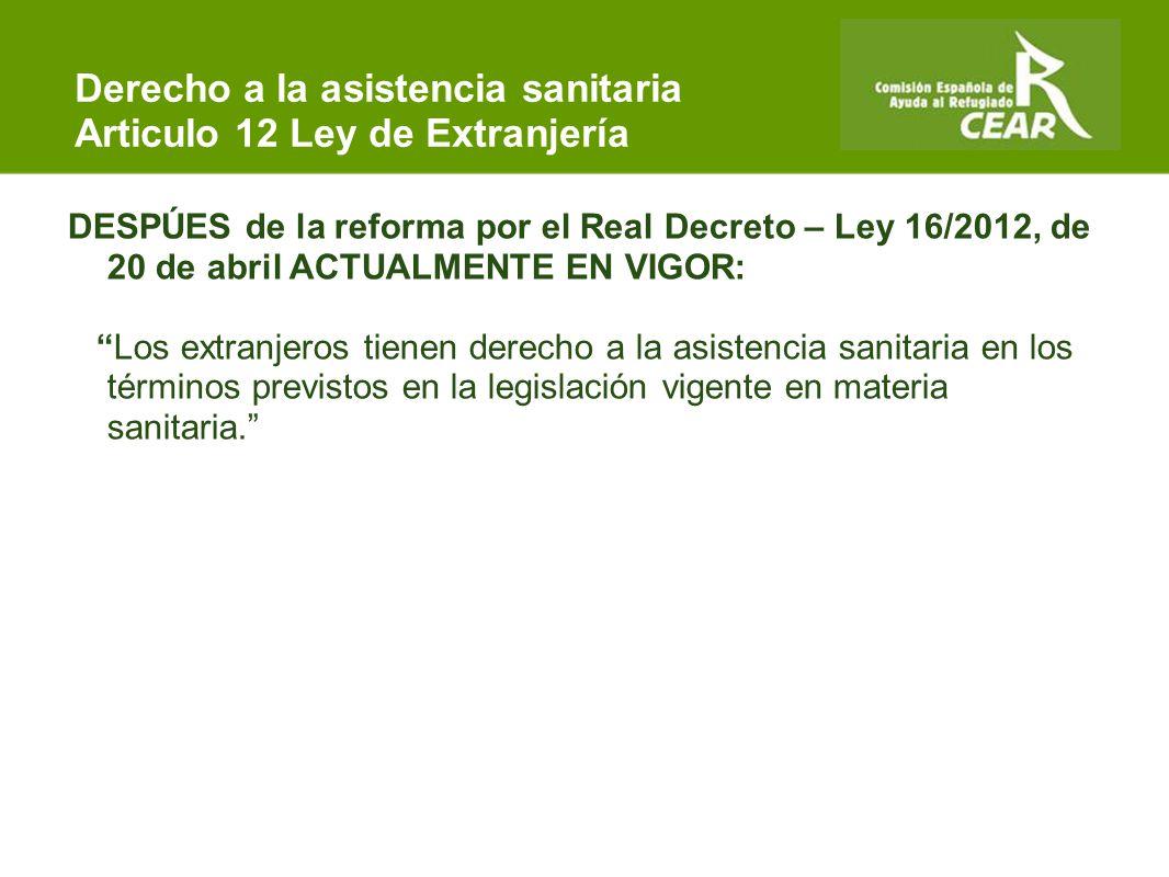 Comisión Española de Ayuda al Refugiado DESPÚES de la reforma por el Real Decreto – Ley 16/2012, de 20 de abril ACTUALMENTE EN VIGOR: Los extranjeros tienen derecho a la asistencia sanitaria en los términos previstos en la legislación vigente en materia sanitaria. Derecho a la asistencia sanitaria Articulo 12 Ley de Extranjería