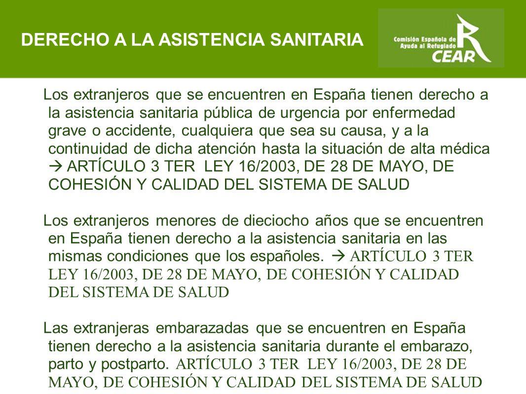 Comisión Española de Ayuda al Refugiado Los extranjeros que se encuentren en España tienen derecho a la asistencia sanitaria pública de urgencia por enfermedad grave o accidente, cualquiera que sea su causa, y a la continuidad de dicha atención hasta la situación de alta médica  ARTÍCULO 3 TER LEY 16/2003, DE 28 DE MAYO, DE COHESIÓN Y CALIDAD DEL SISTEMA DE SALUD Los extranjeros menores de dieciocho años que se encuentren en España tienen derecho a la asistencia sanitaria en las mismas condiciones que los españoles.