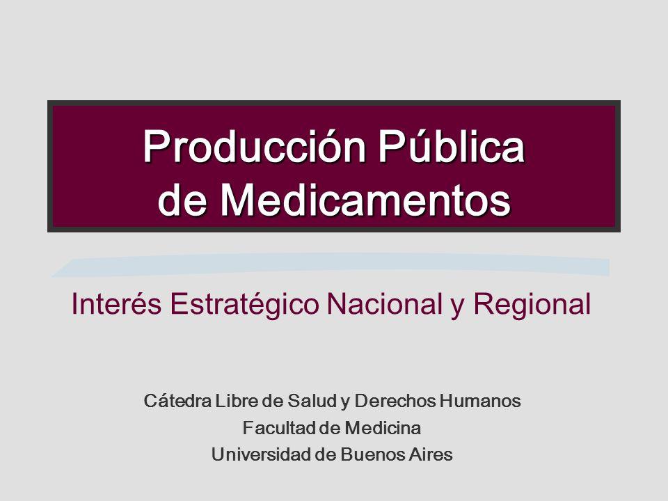 Producción Pública de Medicamentos Interés Estratégico Nacional y Regional Cátedra Libre de Salud y Derechos Humanos Facultad de Medicina Universidad de Buenos Aires