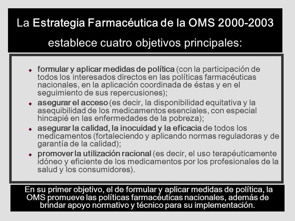La Estrategia Farmacéutica de la OMS 2000-2003 establece cuatro objetivos principales: u formular y aplicar medidas de política (con la participación de todos los interesados directos en las políticas farmacéuticas nacionales, en la aplicación coordinada de éstas y en el seguimiento de sus repercusiones); u asegurar el acceso (es decir, la disponibilidad equitativa y la asequibilidad de los medicamentos esenciales, con especial hincapié en las enfermedades de la pobreza); u asegurar la calidad, la inocuidad y la eficacia de todos los medicamentos (fortaleciendo y aplicando normas reguladoras y de garantía de la calidad); u promover la utilización racional (es decir, el uso terapéuticamente idóneo y eficiente de los medicamentos por los profesionales de la salud y los consumidores).