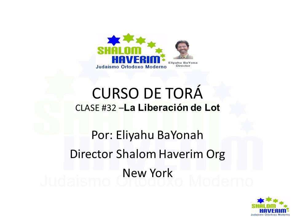 CURSO DE TORÁ CLASE #32 – La Liberación de Lot Por: Eliyahu BaYonah Director Shalom Haverim Org New York
