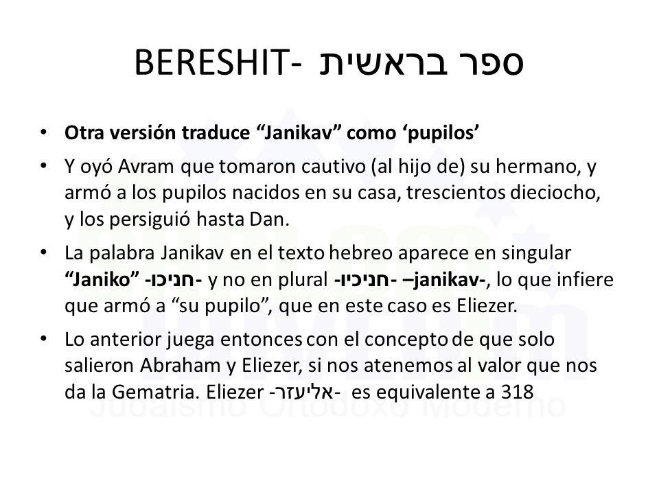 BERESHIT- ספר בראשית Otra versión traduce Janikav como 'pupilos' Y oyó Avram que tomaron cautivo (al hijo de) su hermano, y armó a los pupilos nacidos en su casa, trescientos dieciocho, y los persiguió hasta Dan.