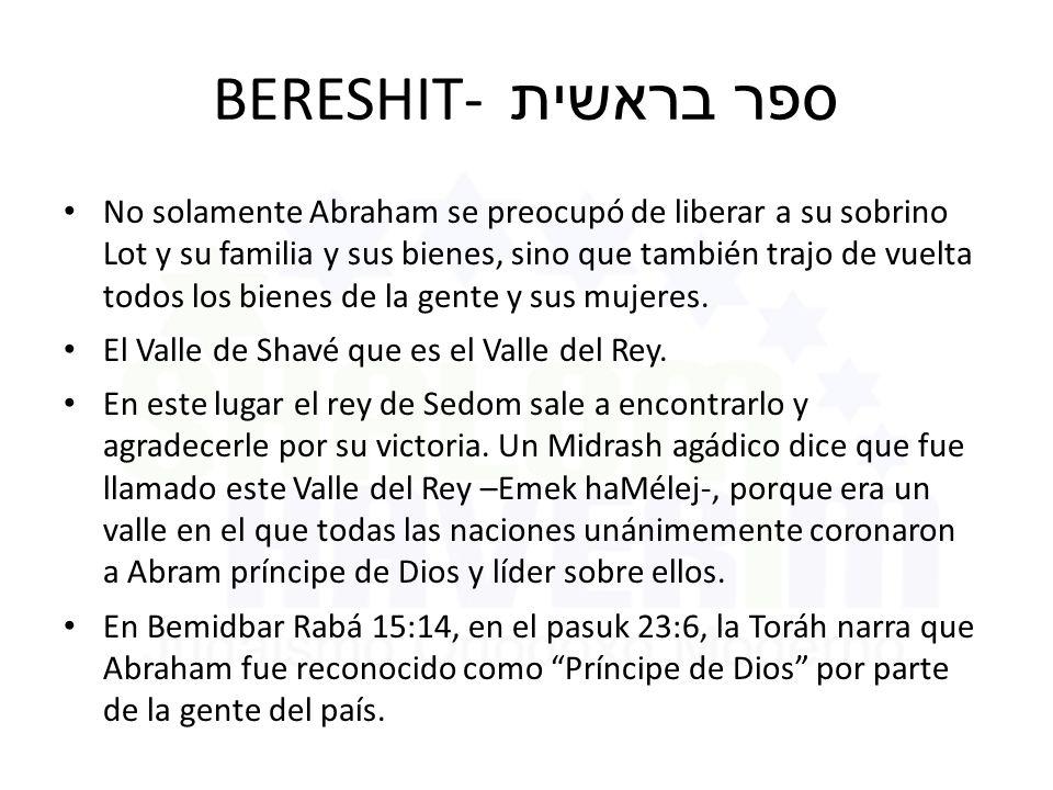 BERESHIT- ספר בראשית No solamente Abraham se preocupó de liberar a su sobrino Lot y su familia y sus bienes, sino que también trajo de vuelta todos los bienes de la gente y sus mujeres.