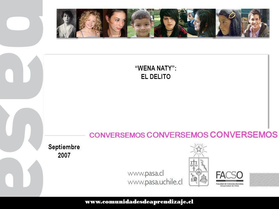 www.comunidadesdeaprendizaje.cl WENA NATY : EL DELITO Septiembre 2007 CONVERSEMOS CONVERSEMOS CONVERSEMOS