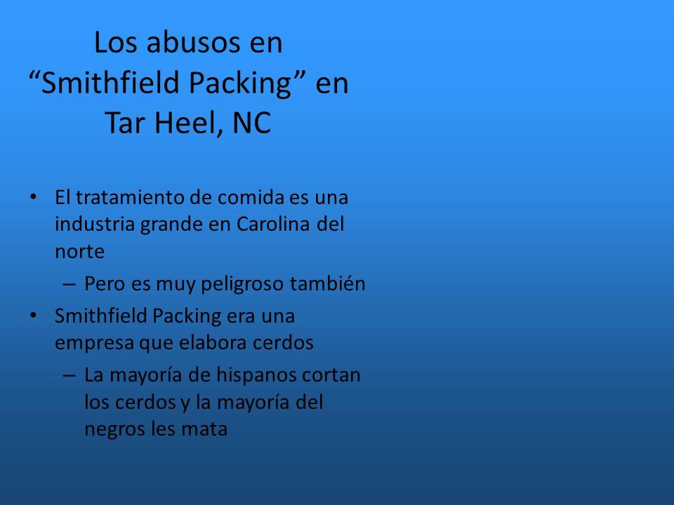 Los abusos en Smithfield Packing en Tar Heel, NC El tratamiento de comida es una industria grande en Carolina del norte – Pero es muy peligroso también Smithfield Packing era una empresa que elabora cerdos – La mayoría de hispanos cortan los cerdos y la mayoría del negros les mata