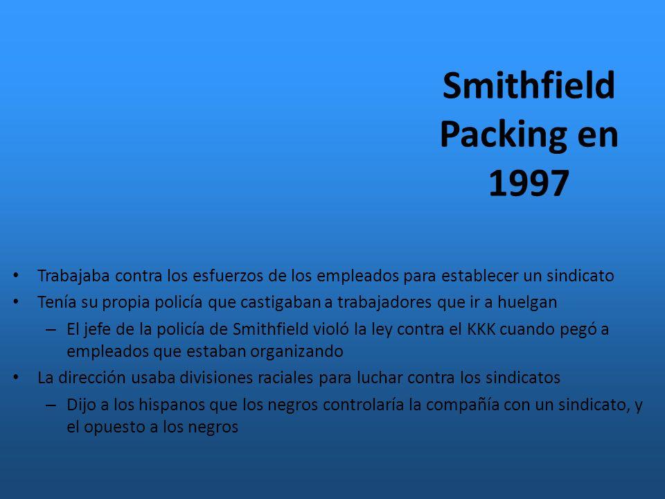 Smithfield Packing en 1997 Trabajaba contra los esfuerzos de los empleados para establecer un sindicato Tenía su propia policía que castigaban a trabajadores que ir a huelgan – El jefe de la policía de Smithfield violó la ley contra el KKK cuando pegó a empleados que estaban organizando La dirección usaba divisiones raciales para luchar contra los sindicatos – Dijo a los hispanos que los negros controlaría la compañía con un sindicato, y el opuesto a los negros