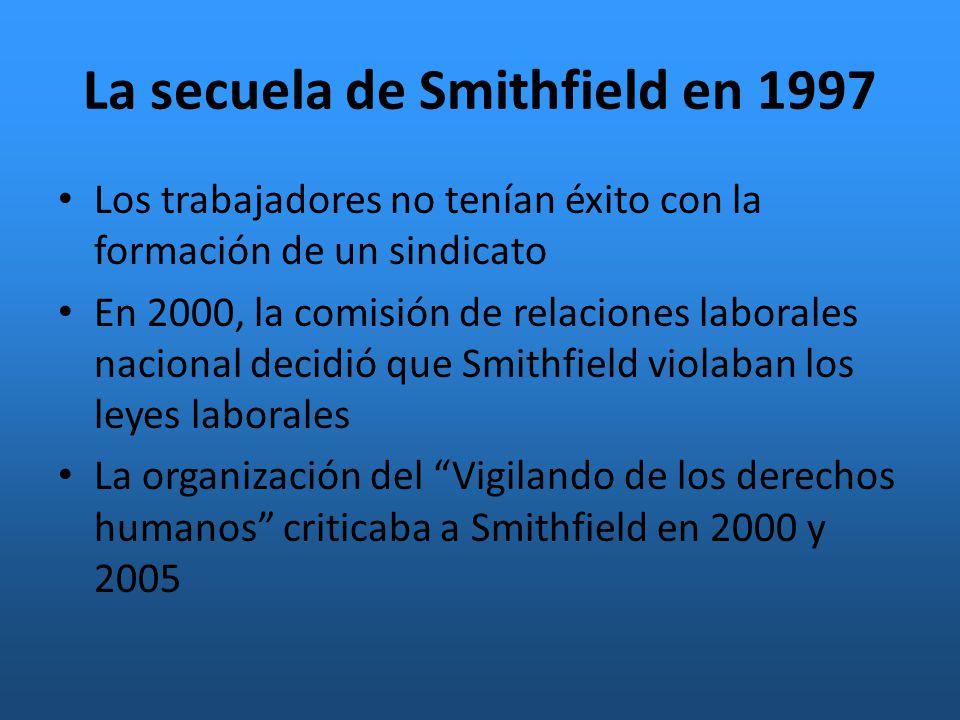 La secuela de Smithfield en 1997 Los trabajadores no tenían éxito con la formación de un sindicato En 2000, la comisión de relaciones laborales nacional decidió que Smithfield violaban los leyes laborales La organización del Vigilando de los derechos humanos criticaba a Smithfield en 2000 y 2005