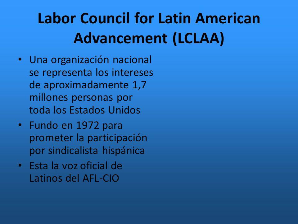 Labor Council for Latin American Advancement (LCLAA) Una organización nacional se representa los intereses de aproximadamente 1,7 millones personas por toda los Estados Unidos Fundo en 1972 para prometer la participación por sindicalista hispánica Esta la voz oficial de Latinos del AFL-CIO