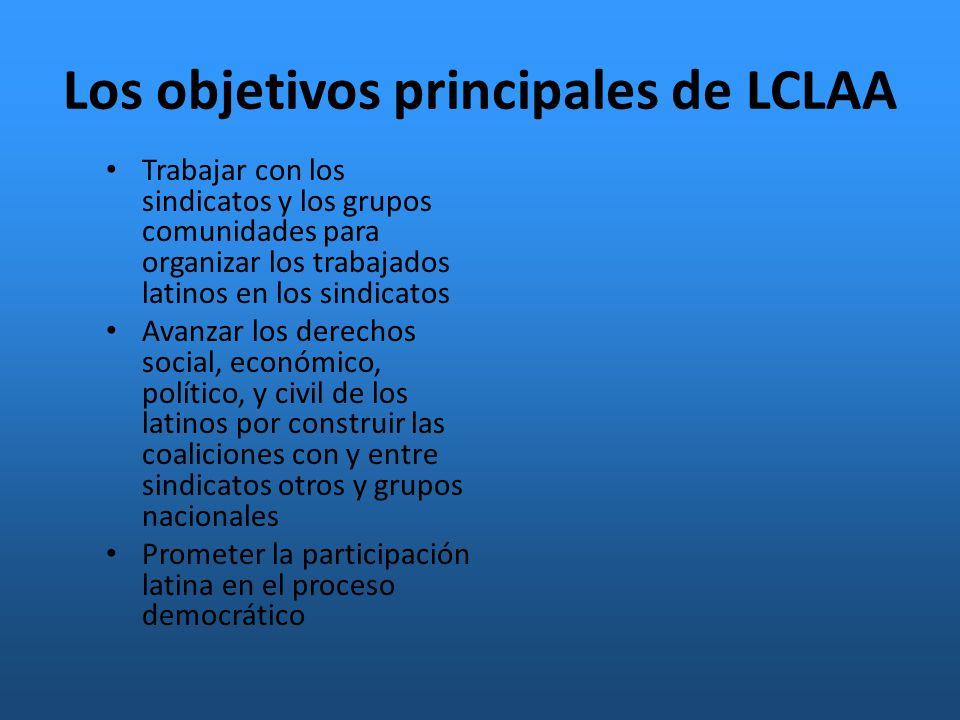 Los objetivos principales de LCLAA Trabajar con los sindicatos y los grupos comunidades para organizar los trabajados latinos en los sindicatos Avanzar los derechos social, económico, político, y civil de los latinos por construir las coaliciones con y entre sindicatos otros y grupos nacionales Prometer la participación latina en el proceso democrático