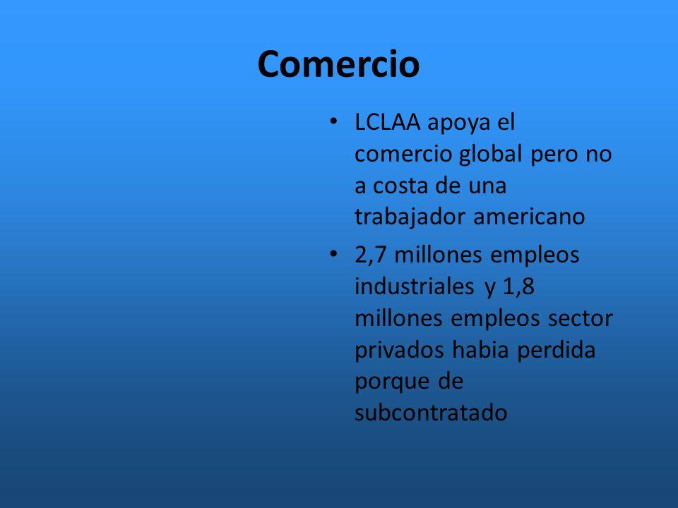 Comercio LCLAA apoya el comercio global pero no a costa de una trabajador americano 2,7 millones empleos industriales y 1,8 millones empleos sector privados habia perdida porque de subcontratado