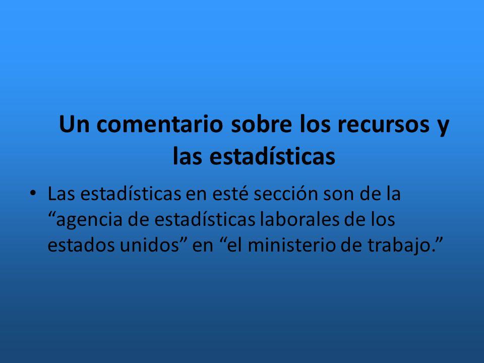 Un comentario sobre los recursos y las estadísticas Las estadísticas en esté sección son de la agencia de estadísticas laborales de los estados unidos en el ministerio de trabajo.