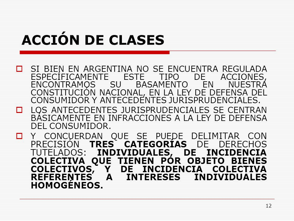 12 ACCIÓN DE CLASES  SI BIEN EN ARGENTINA NO SE ENCUENTRA REGULADA ESPECÍFICAMENTE ESTE TIPO DE ACCIONES, ENCONTRAMOS SU BASAMENTO EN NUESTRA CONSTITUCIÓN NACIONAL, EN LA LEY DE DEFENSA DEL CONSUMIDOR Y ANTECEDENTES JURISPRUDENCIALES.