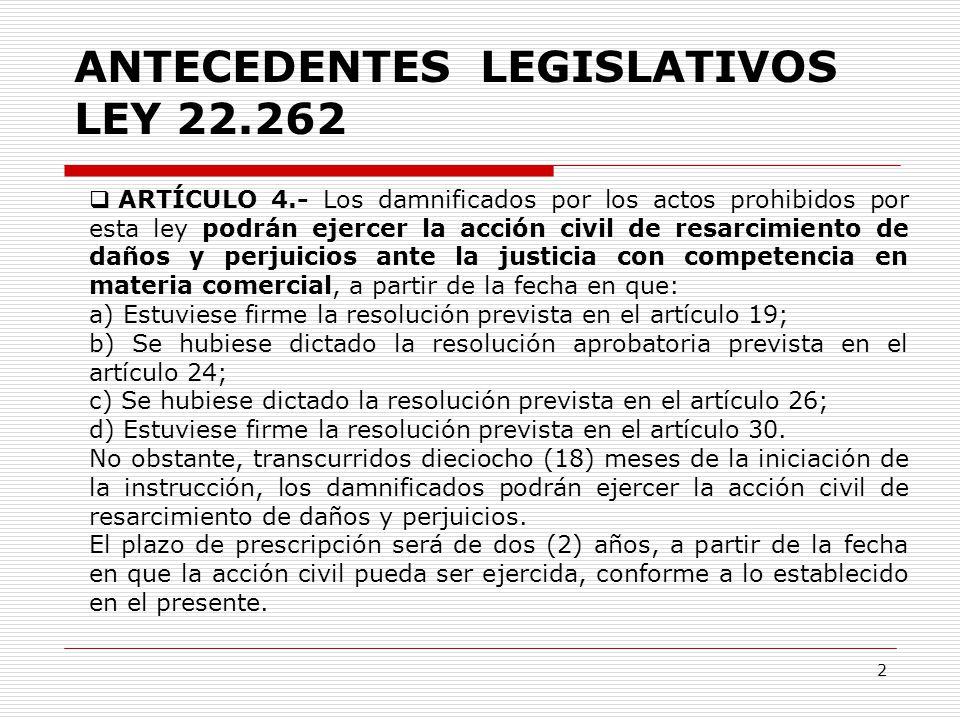 2  ARTÍCULO 4.- Los damnificados por los actos prohibidos por esta ley podrán ejercer la acción civil de resarcimiento de daños y perjuicios ante la justicia con competencia en materia comercial, a partir de la fecha en que: a) Estuviese firme la resolución prevista en el artículo 19; b) Se hubiese dictado la resolución aprobatoria prevista en el artículo 24; c) Se hubiese dictado la resolución prevista en el artículo 26; d) Estuviese firme la resolución prevista en el artículo 30.