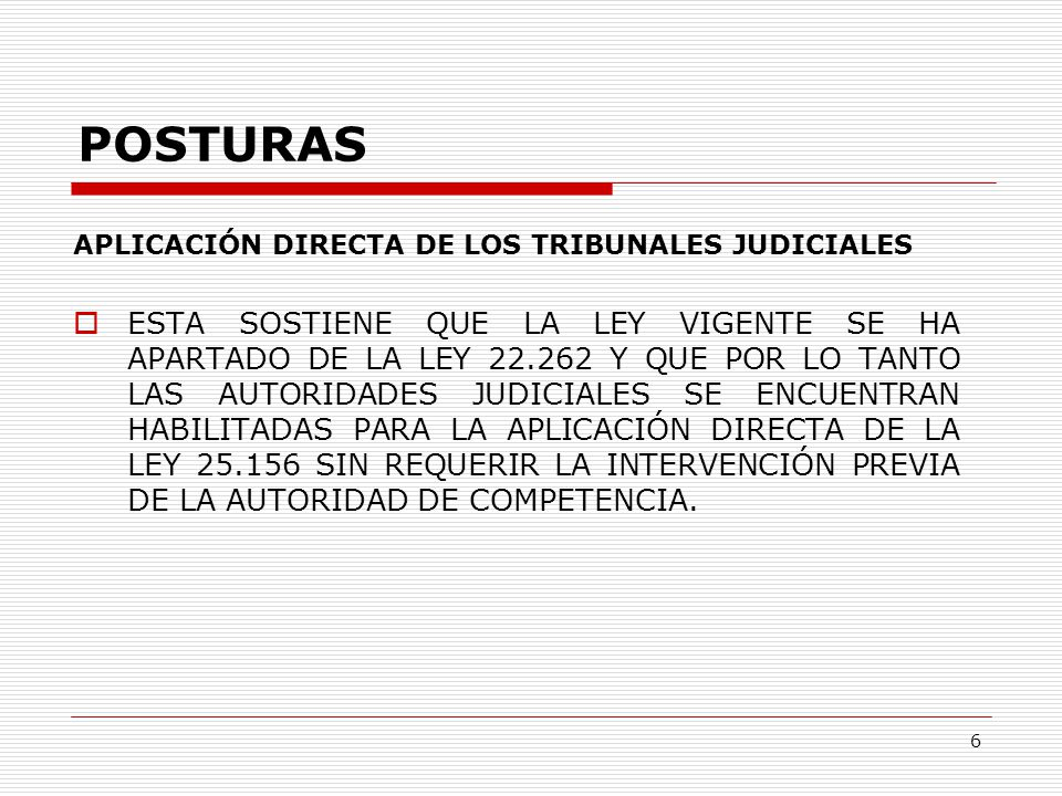 6 POSTURAS APLICACIÓN DIRECTA DE LOS TRIBUNALES JUDICIALES  ESTA SOSTIENE QUE LA LEY VIGENTE SE HA APARTADO DE LA LEY 22.262 Y QUE POR LO TANTO LAS AUTORIDADES JUDICIALES SE ENCUENTRAN HABILITADAS PARA LA APLICACIÓN DIRECTA DE LA LEY 25.156 SIN REQUERIR LA INTERVENCIÓN PREVIA DE LA AUTORIDAD DE COMPETENCIA.