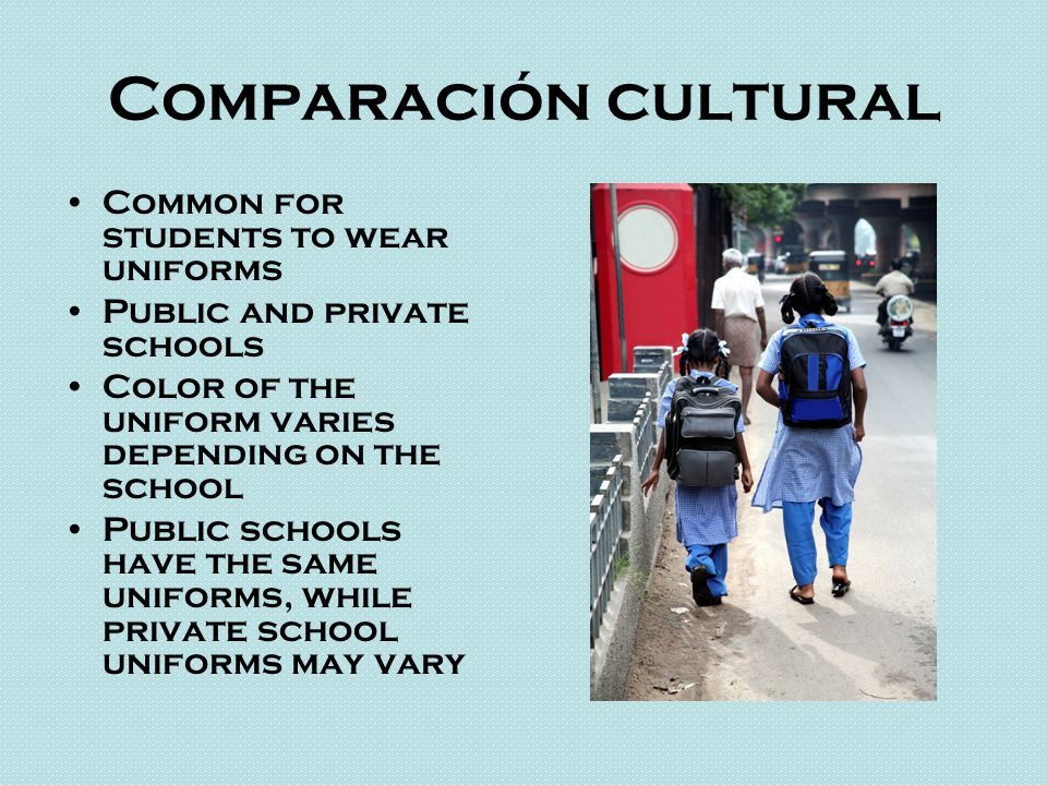 Comparación cultural Common for students to wear uniforms Public and private schools Color of the uniform varies depending on the school Public schools have the same uniforms, while private school uniforms may vary