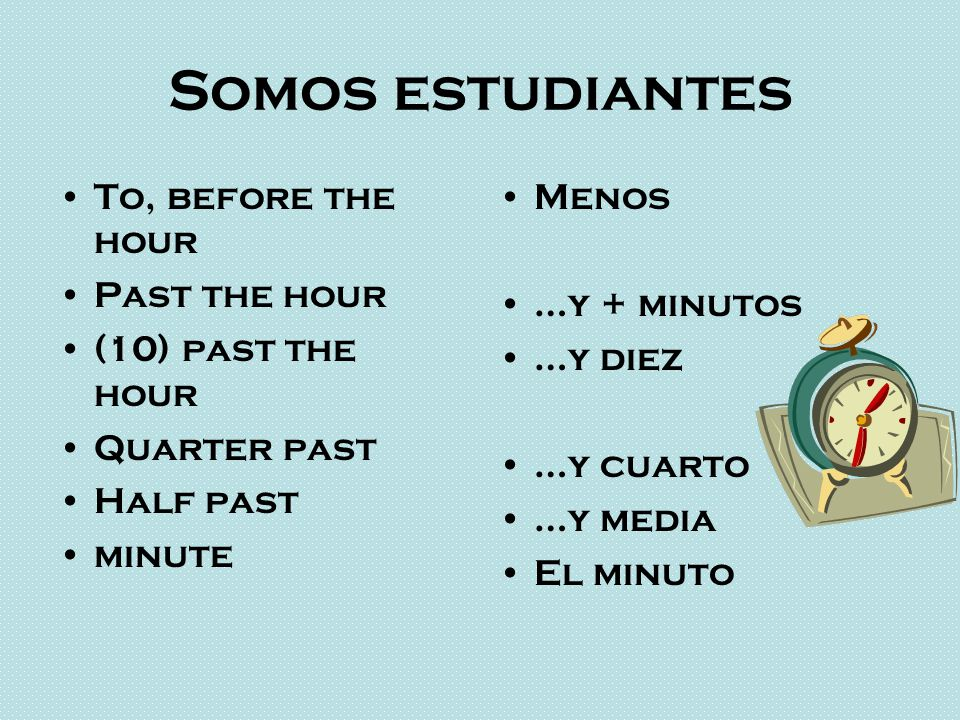 Somos estudiantes To, before the hour Past the hour (10) past the hour Quarter past Half past minute Menos …y + minutos …y diez …y cuarto …y media El minuto
