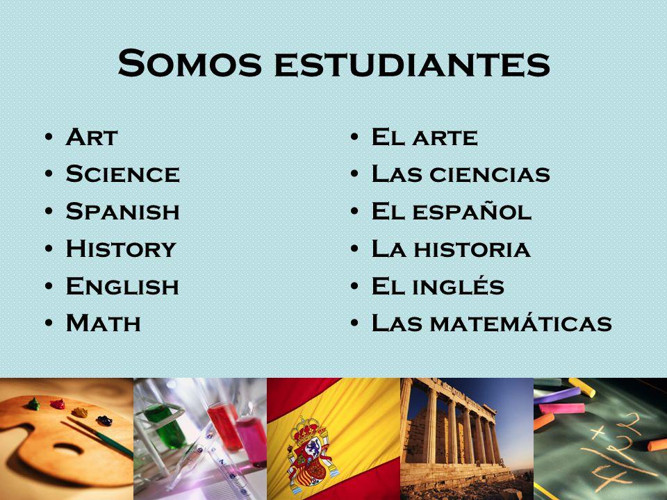 Somos estudiantes Art Science Spanish History English Math El arte Las ciencias El español La historia El inglés Las matemáticas