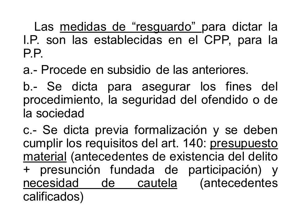 Las medidas de resguardo para dictar la I.P. son las establecidas en el CPP, para la P.P.