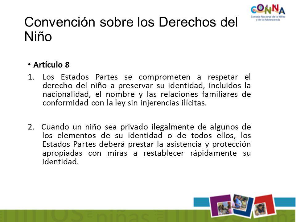 Convención sobre los Derechos del Niño Artículo 8 1.Los Estados Partes se comprometen a respetar el derecho del niño a preservar su identidad, incluidos la nacionalidad, el nombre y las relaciones familiares de conformidad con la ley sin injerencias ilícitas.