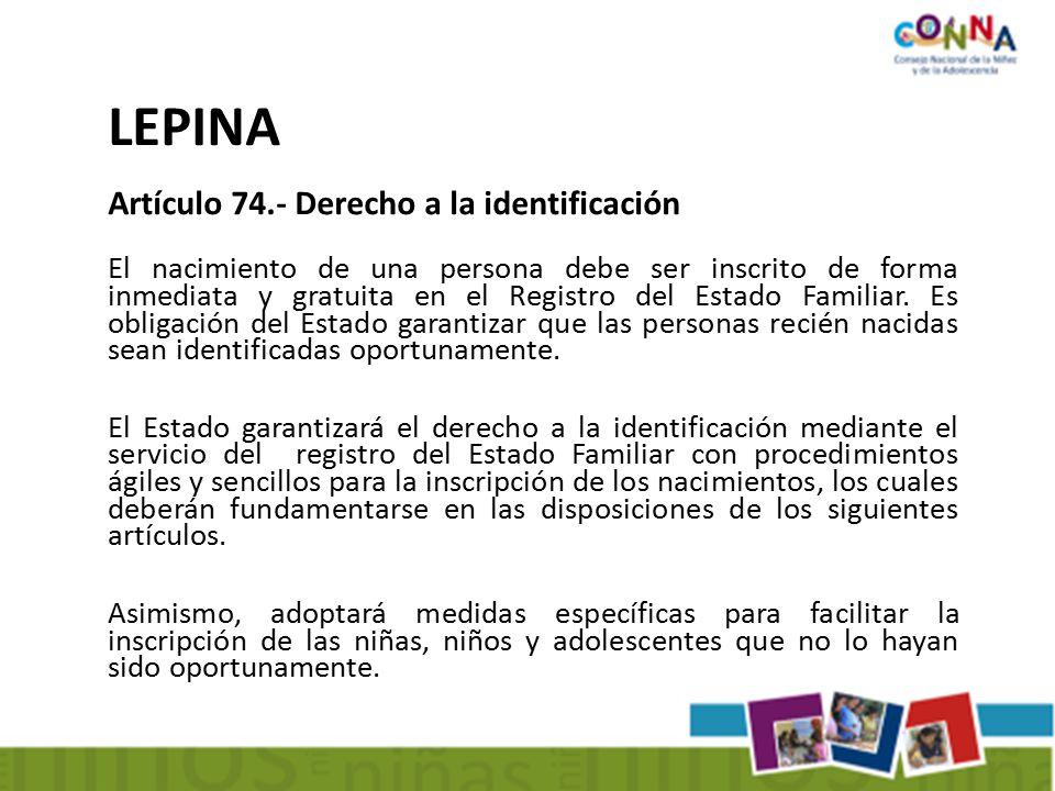 LEPINA Artículo 74.- Derecho a la identificación El nacimiento de una persona debe ser inscrito de forma inmediata y gratuita en el Registro del Estado Familiar.