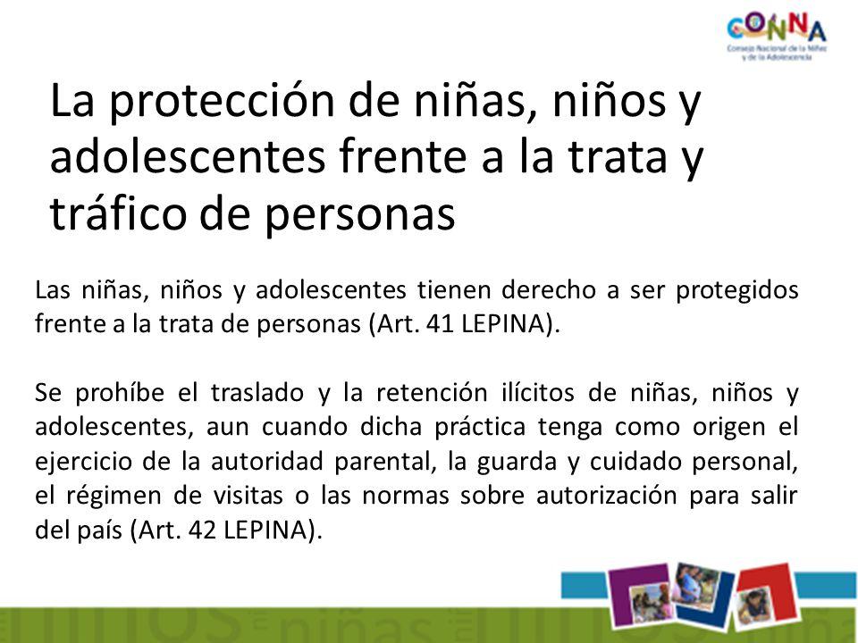 La protección de niñas, niños y adolescentes frente a la trata y tráfico de personas Las niñas, niños y adolescentes tienen derecho a ser protegidos frente a la trata de personas (Art.