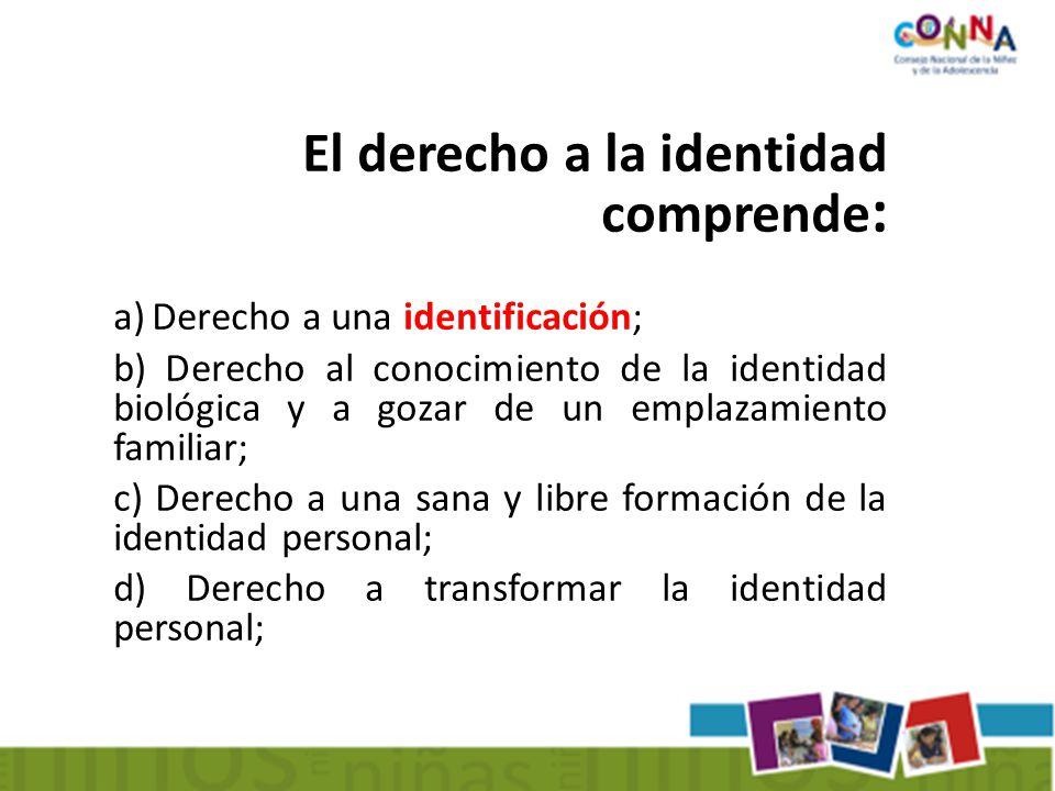El derecho a la identidad comprende : a) Derecho a una identificación; b) Derecho al conocimiento de la identidad biológica y a gozar de un emplazamiento familiar; c) Derecho a una sana y libre formación de la identidad personal; d) Derecho a transformar la identidad personal;