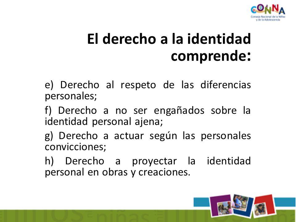 El derecho a la identidad comprende : e) Derecho al respeto de las diferencias personales; f) Derecho a no ser engañados sobre la identidad personal ajena; g) Derecho a actuar según las personales convicciones; h) Derecho a proyectar la identidad personal en obras y creaciones.