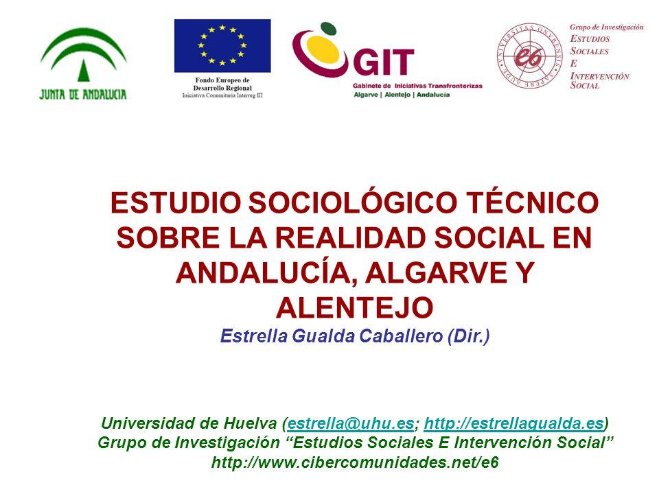 ESTUDIO SOCIOLÓGICO TÉCNICO SOBRE LA REALIDAD SOCIAL EN ANDALUCÍA, ALGARVE Y ALENTEJO Estrella Gualda Caballero (Dir.) Universidad de Huelva (estrella@uhu.es; http://estrellagualda.es)estrella@uhu.eshttp://estrellagualda.es Grupo de Investigación Estudios Sociales E Intervención Social http://www.cibercomunidades.net/e6