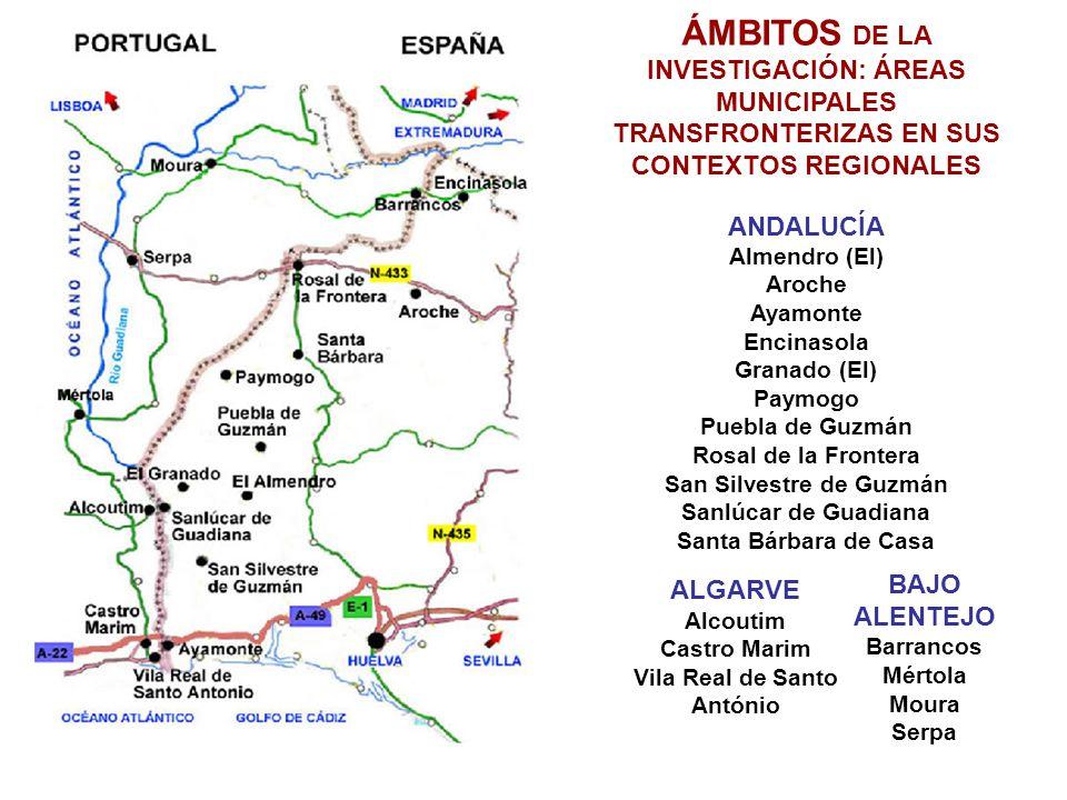 ÁMBITOS DE LA INVESTIGACIÓN: ÁREAS MUNICIPALES TRANSFRONTERIZAS EN SUS CONTEXTOS REGIONALES ANDALUCÍA Almendro (El) Aroche Ayamonte Encinasola Granado (El) Paymogo Puebla de Guzmán Rosal de la Frontera San Silvestre de Guzmán Sanlúcar de Guadiana Santa Bárbara de Casa BAJO ALENTEJO Barrancos Mértola Moura Serpa ALGARVE Alcoutim Castro Marim Vila Real de Santo António