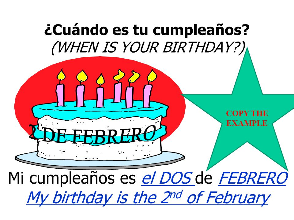 HOW TO SAY WHEN YOUR BIRTHDAY IS IN SPANISH TO SAY WHEN YOU HAVE YOUR BIRTHDAY IN SPANISH, YOU SAY… MI CUMPLEAÑOS ES EL …. FOLLOWED BY THE NUMBER AND MONTH OF YOUR BIRTHDAY.
