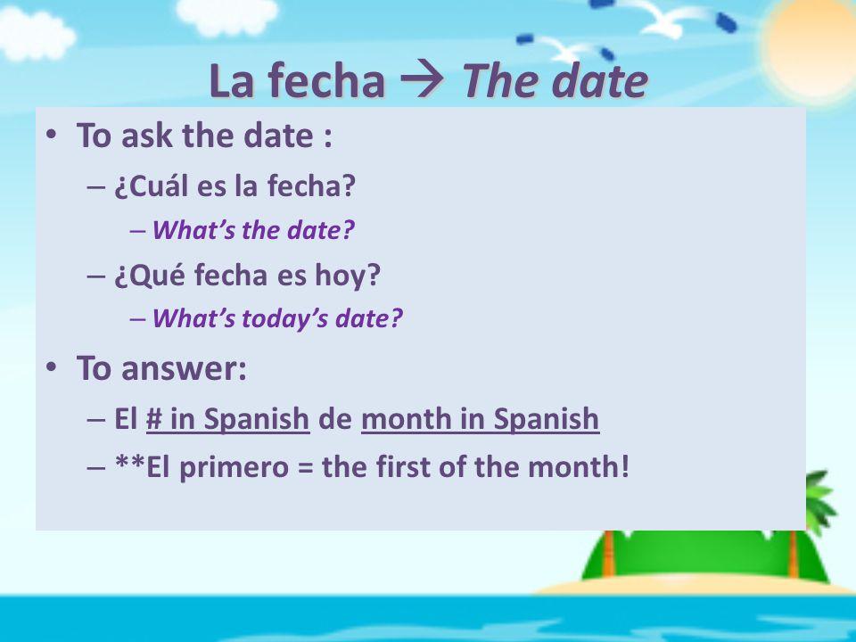 La fecha  The date To ask the date : – ¿Cuál es la fecha.