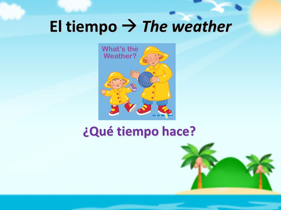 El tiempo  The weather ¿Qué tiempo hace