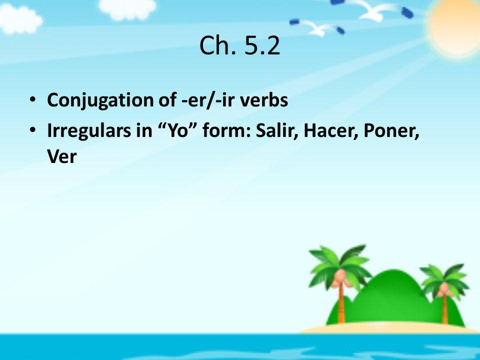 Ch. 5.2 Conjugation of -er/-ir verbs Irregulars in Yo form: Salir, Hacer, Poner, Ver