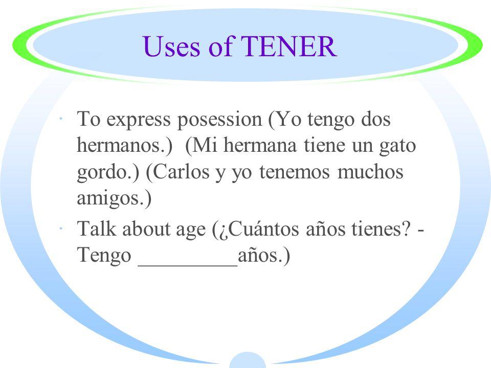 Uses of TENER ·To express posession (Yo tengo dos hermanos.) (Mi hermana tiene un gato gordo.) (Carlos y yo tenemos muchos amigos.) ·Talk about age (¿Cuántos años tienes.