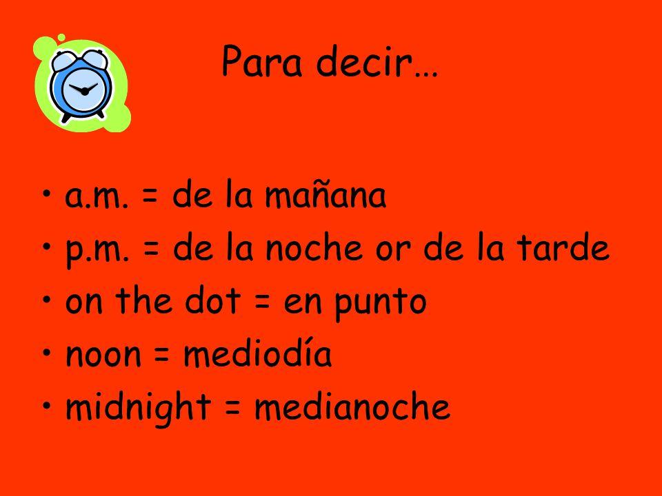 Para decir… a.m. = de la mañana p.m.