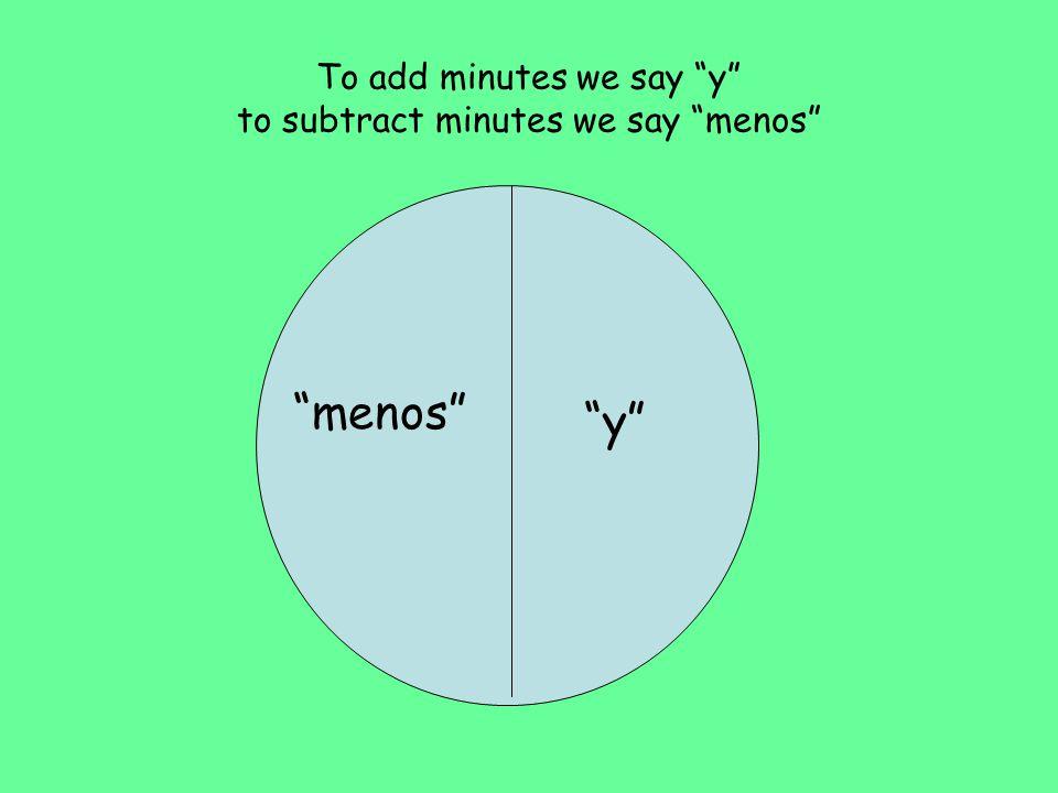 To add minutes we say y to subtract minutes we say menos y menos