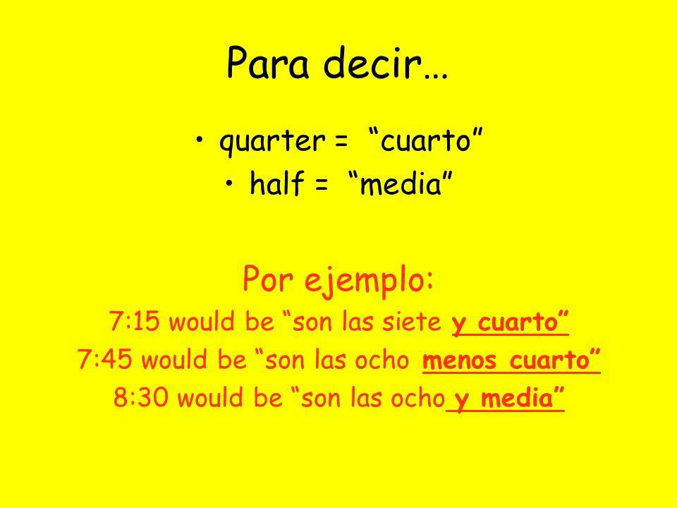 Para decir… quarter = cuarto half = media Por ejemplo: 7:15 would be son las siete y cuarto 7:45 would be son las ocho menos cuarto 8:30 would be son las ocho y media
