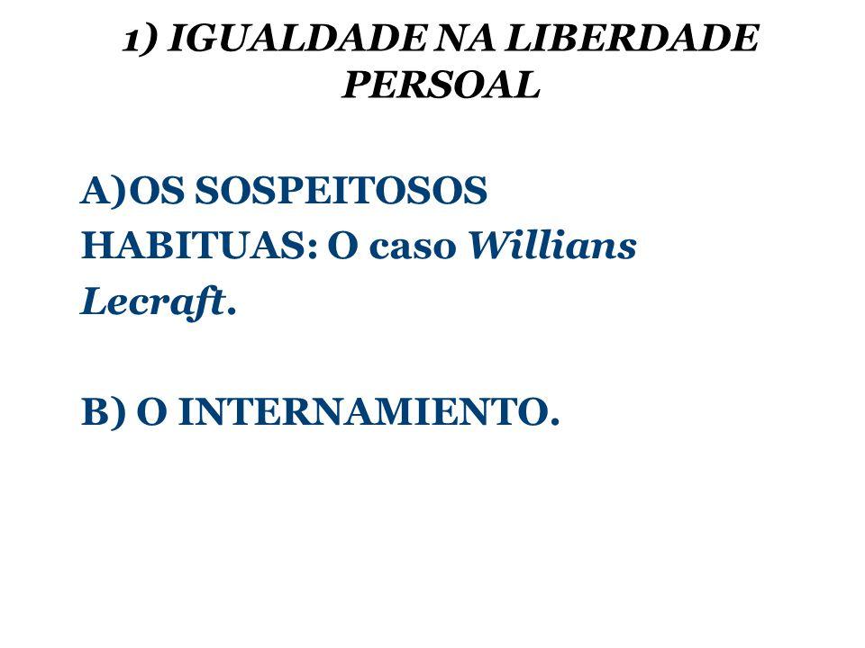 1) IGUALDADE NA LIBERDADE PERSOAL A)OS SOSPEITOSOS HABITUAS: O caso Willians Lecraft.
