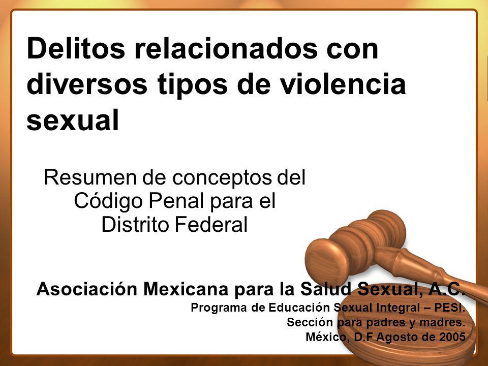 Delitos relacionados con diversos tipos de violencia sexual Resumen de conceptos del Código Penal para el Distrito Federal Asociación Mexicana para la Salud Sexual, A.C.