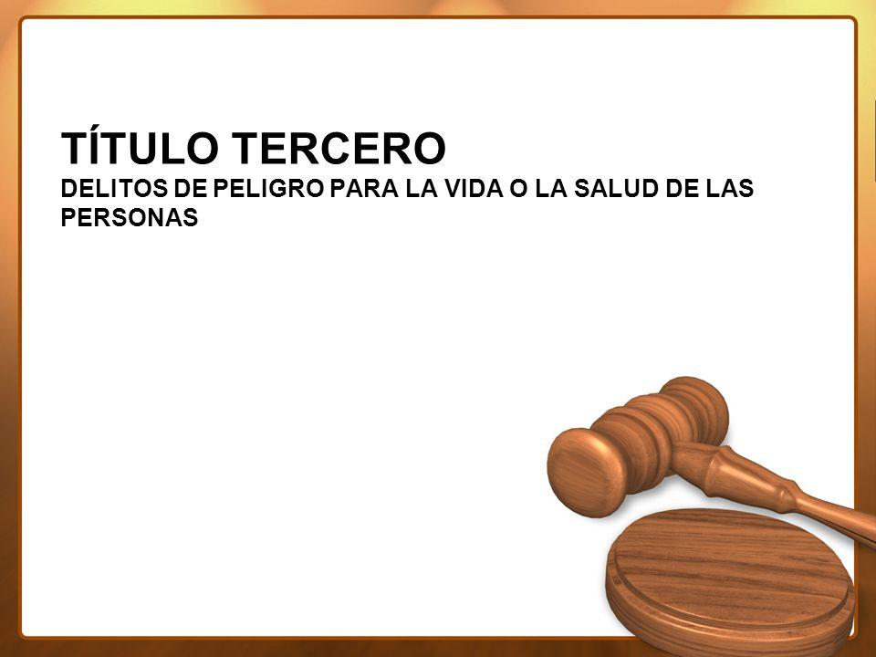 TÍTULO TERCERO DELITOS DE PELIGRO PARA LA VIDA O LA SALUD DE LAS PERSONAS