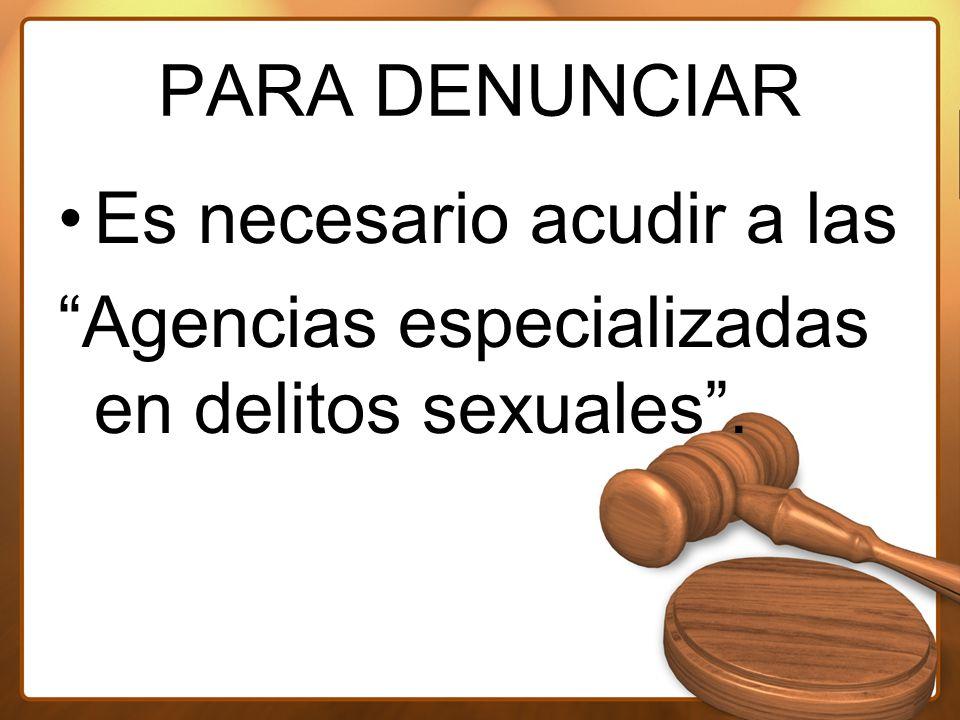 PARA DENUNCIAR Es necesario acudir a las Agencias especializadas en delitos sexuales .