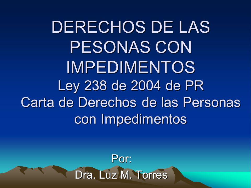 DERECHOS DE LAS PESONAS CON IMPEDIMENTOS Ley 238 de 2004 de PR Carta de Derechos de las Personas con Impedimentos Por: Dra.