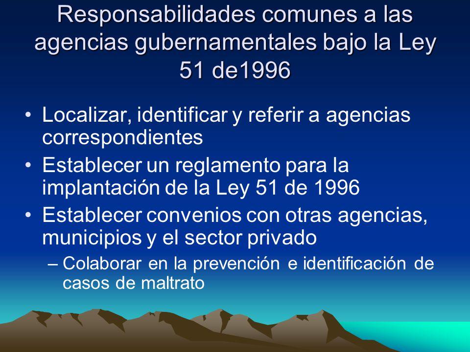 Responsabilidades comunes a las agencias gubernamentales bajo la Ley 51 de1996 Localizar, identificar y referir a agencias correspondientes Establecer un reglamento para la implantación de la Ley 51 de 1996 Establecer convenios con otras agencias, municipios y el sector privado –Colaborar en la prevención e identificación de casos de maltrato