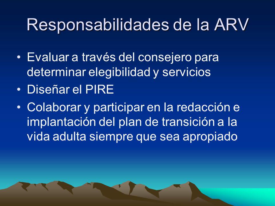 Responsabilidades de la ARV Evaluar a través del consejero para determinar elegibilidad y servicios Diseñar el PIRE Colaborar y participar en la redacción e implantación del plan de transición a la vida adulta siempre que sea apropiado