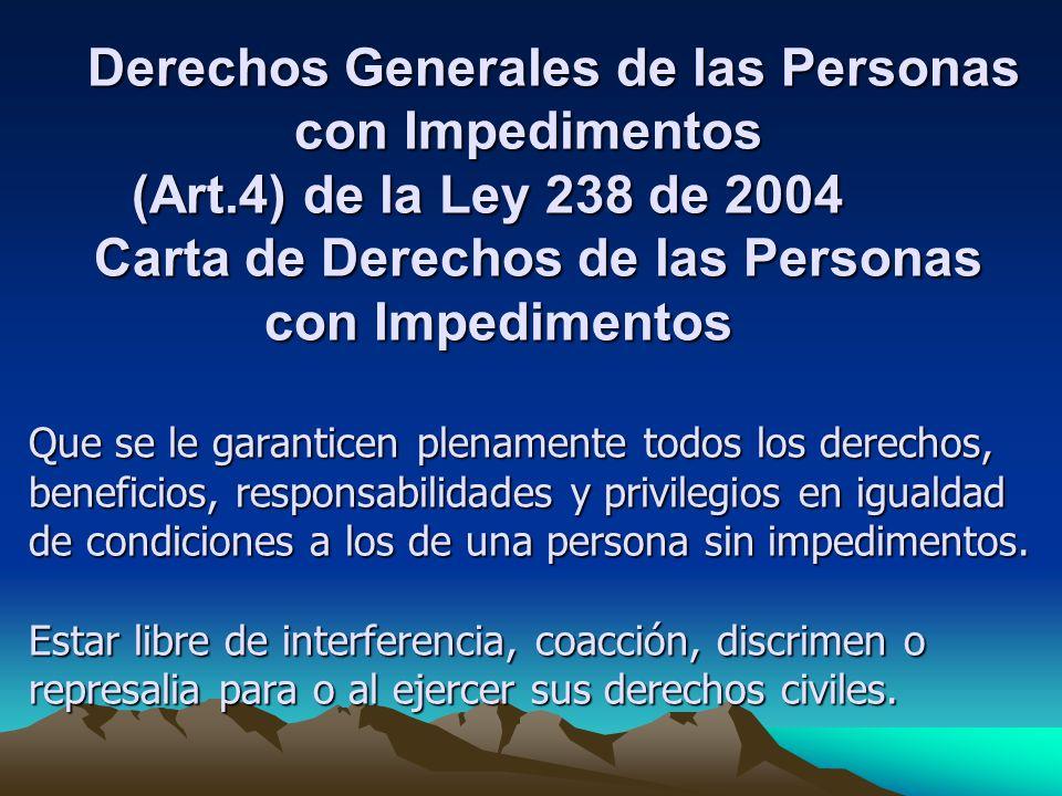 Derechos Generales de las Personas con Impedimentos (Art.4) de la Ley 238 de 2004 Carta de Derechos de las Personas con Impedimentos Que se le garanticen plenamente todos los derechos, beneficios, responsabilidades y privilegios en igualdad de condiciones a los de una persona sin impedimentos.