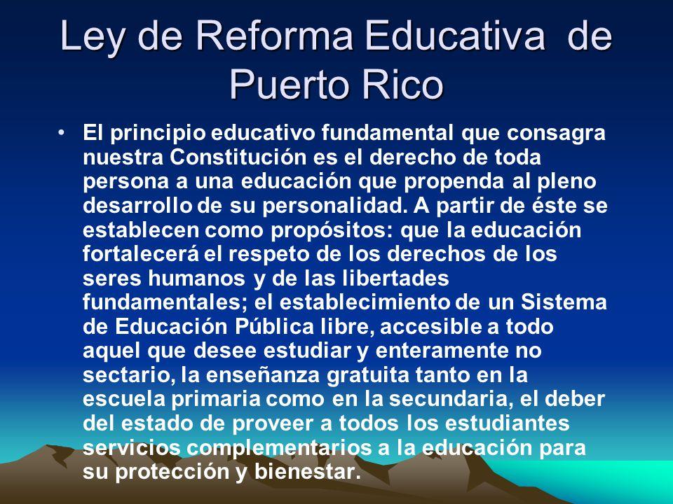 Ley de Reforma Educativa de Puerto Rico El principio educativo fundamental que consagra nuestra Constitución es el derecho de toda persona a una educación que propenda al pleno desarrollo de su personalidad.