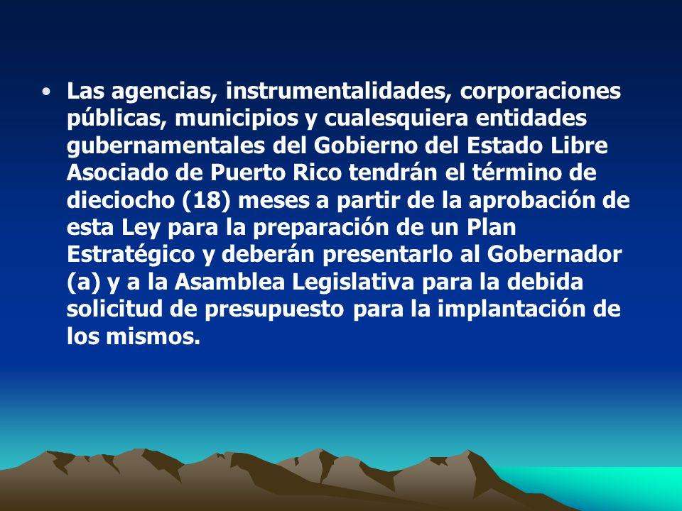 Las agencias, instrumentalidades, corporaciones públicas, municipios y cualesquiera entidades gubernamentales del Gobierno del Estado Libre Asociado de Puerto Rico tendrán el término de dieciocho (18) meses a partir de la aprobación de esta Ley para la preparación de un Plan Estratégico y deberán presentarlo al Gobernador (a) y a la Asamblea Legislativa para la debida solicitud de presupuesto para la implantación de los mismos.