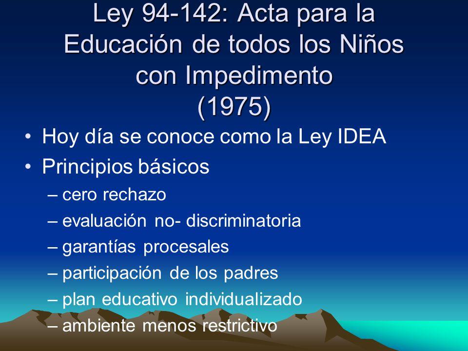 Ley 94-142: Acta para la Educación de todos los Niños con Impedimento (1975) Hoy día se conoce como la Ley IDEA Principios básicos –c–cero rechazo –e–evaluación no- discriminatoria –g–garantías procesales –p–participación de los padres –p–plan educativo individualizado –a–ambiente menos restrictivo
