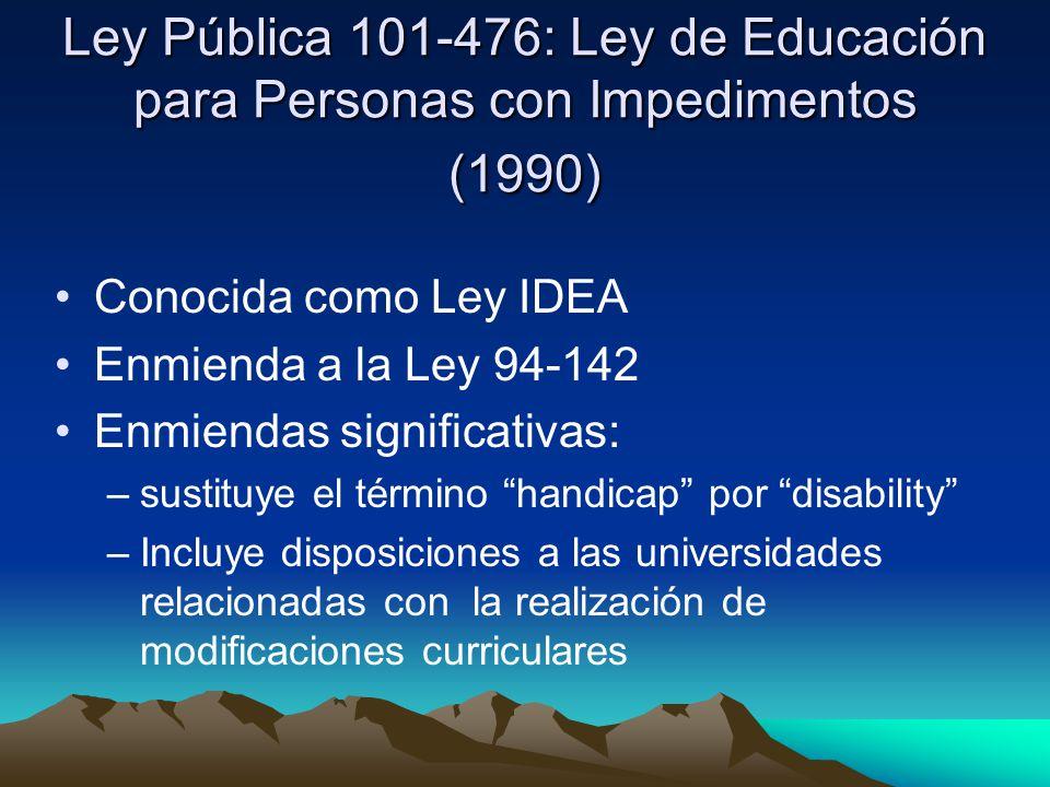 Ley Pública 101-476: Ley de Educación para Personas con Impedimentos (1990) Conocida como Ley IDEA Enmienda a la Ley 94-142 Enmiendas significativas: –sustituye el término handicap por disability –Incluye disposiciones a las universidades relacionadas con la realización de modificaciones curriculares