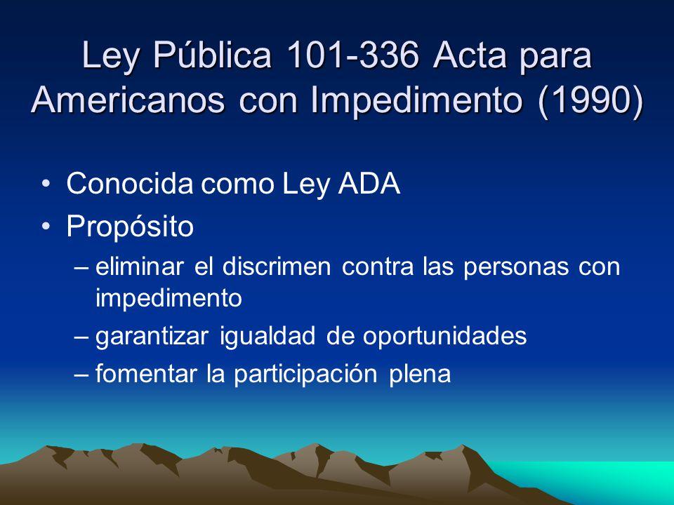 Ley Pública 101-336 Acta para Americanos con Impedimento (1990) Conocida como Ley ADA Propósito –eliminar el discrimen contra las personas con impedimento –garantizar igualdad de oportunidades –fomentar la participación plena
